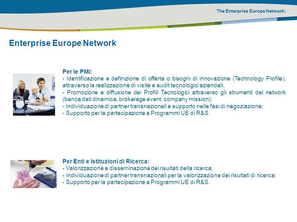 The Enterprise Europe Network: Enterprise Europe Network Per le PMI: - Identificazione e definizione di offerta o bisogni di innovazione (Technology Profile), attraverso la realizzazione di visite e audit tecnologici aziendali; - Promozione e diffusione dei Profili Tecnologici attraverso gli strumenti del network (banca dati dinamica, brokerage event, company mission); - Individuazione di partner transnazionali e supporto nelle fasi di negoziazione; - Supporto per la partecipazione a Programmi UE di R&S.