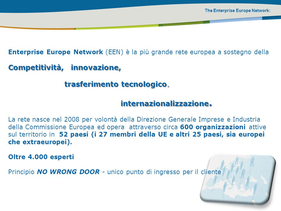 The Enterprise Europe Network: Enterprise Europe Network (EEN) è la più grande rete europea a sostegno della Competitività, innovazione, trasferimento