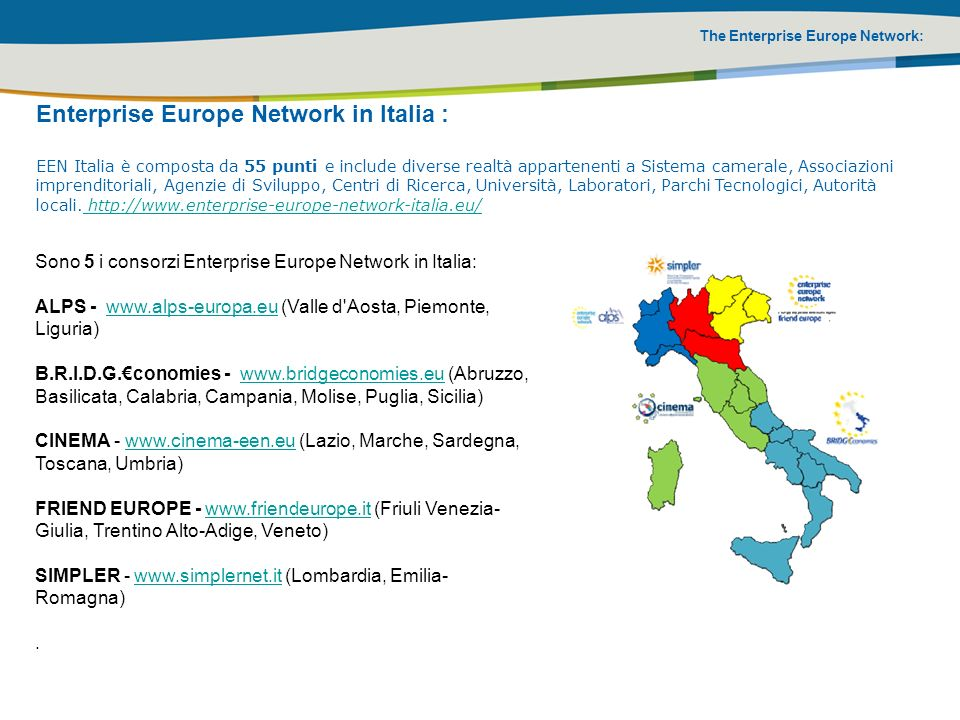 The Enterprise Europe Network: Enterprise Europe Network in Italia : EEN Italia è composta da 55 punti e include diverse realtà appartenenti a Sistema camerale, Associazioni imprenditoriali, Agenzie di Sviluppo, Centri di Ricerca, Università, Laboratori, Parchi Tecnologici, Autorità locali.