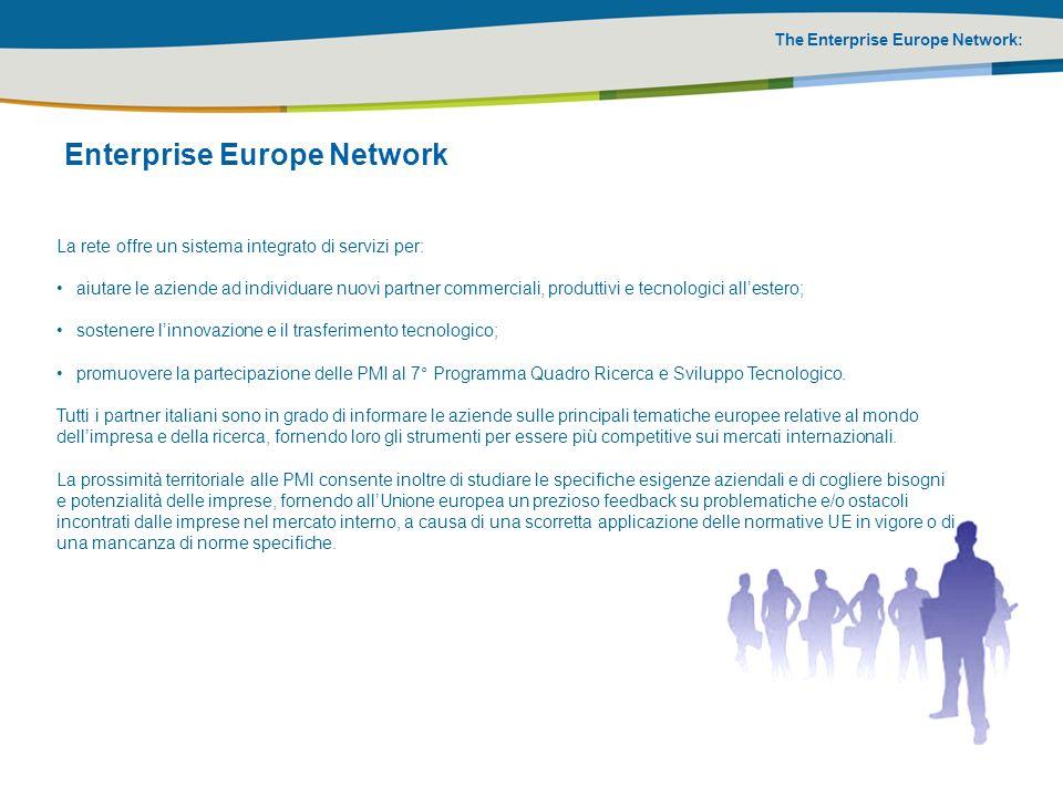 The Enterprise Europe Network: Enterprise Europe Network: obiettivi La rete Enterprise Europe Italia intende raggiungere i seguenti obiettivi: creare un mercato dei servizi dellinnovazione e dei brevetti; guidare le imprese ad una maggiore competitività e una più ampia dimensione europea garantire la maggiore prossimità dei servizi; garantire servizi omogenei e diffusi; accrescere la partecipazione delle imprese alle decisioni dellUnione europea; garantire lo scambio della conoscenza tra i diversi soggetti che supportano le imprese.