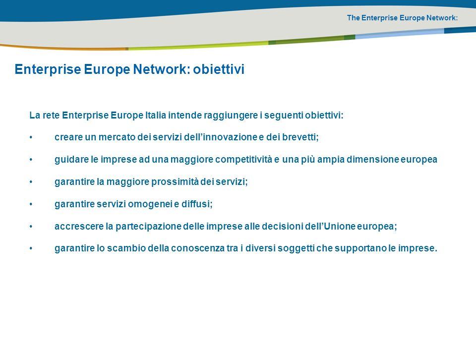 The Enterprise Europe Network: Enterprise Europe Network: servizi 1/2 I partner Enterprise Europe Network Italia, con il supporto degli altri punti della rete Enterprise Europe, sono in grado di fornire servizi per: aiutare le aziende ad individuare i potenziali partner commerciali in altri paesi; aiutare le PMI a sviluppare nuovi prodotti e ad accedere a nuovi mercati; informare sulle attività e le opportunità nellambito dellUnione europea; fornire consulenza sulla legislazione europea, le politiche e i programmi dell UE; organizzare la cooperazione fra PMI di altri paesi dellUnione europea ed extra Unione;