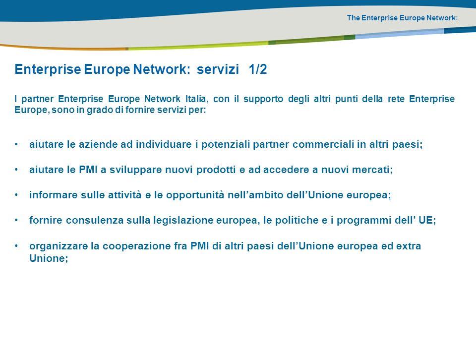 The Enterprise Europe Network: Enterprise Europe Network: servizi 2/2 I partner Enterprise Europe Network Italia, con il supporto degli altri punti della rete Enterprise Europe, sono in grado di fornire servizi per: aiutare le PMI a migliorare laccesso alle opportunità di finanziamento ed i programmi dellUnione europea, con particolare attenzione al Programma Quadro di Ricerca e Sviluppo (7° PQ); offrire servizi per rafforzare la capacità dinnovazione e la competitività delle PMI; supportare la cooperazione tecnologica trans-nazionale e realizzare audit tecnologici; organizzare eventi e seminari locali su questioni di interesse per le PMI.