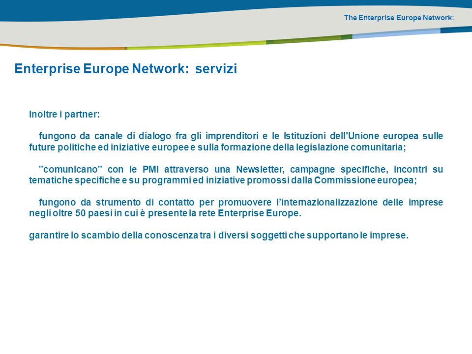 The Enterprise Europe Network: Enterprise Europe Network: servizi Inoltre i partner: fungono da canale di dialogo fra gli imprenditori e le Istituzion