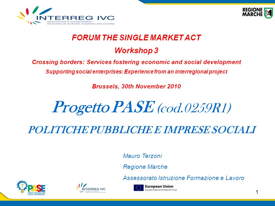 1 Progetto PASE (cod.0259R1) POLITICHE PUBBLICHE E IMPRESE SOCIALI FORUM THE SINGLE MARKET ACT Workshop 3 Crossing borders: Services fostering economic and social development Supporting social enterprises: Experience from an interregional project Brussels, 30th November 2010 Mauro Terzoni Regione Marche Assessorato Istruzione Formazione e Lavoro