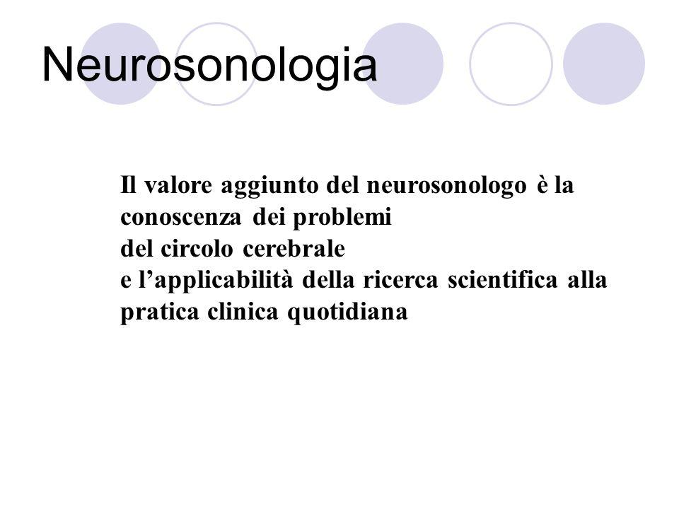 Neurosonologia Il valore aggiunto del neurosonologo è la conoscenza dei problemi del circolo cerebrale e lapplicabilità della ricerca scientifica alla