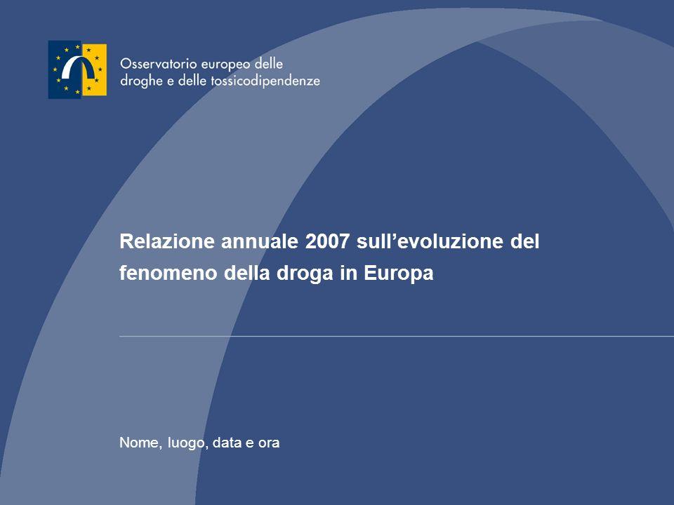 Relazione annuale 2007 sullevoluzione del fenomeno della droga in Europa Nome, luogo, data e ora