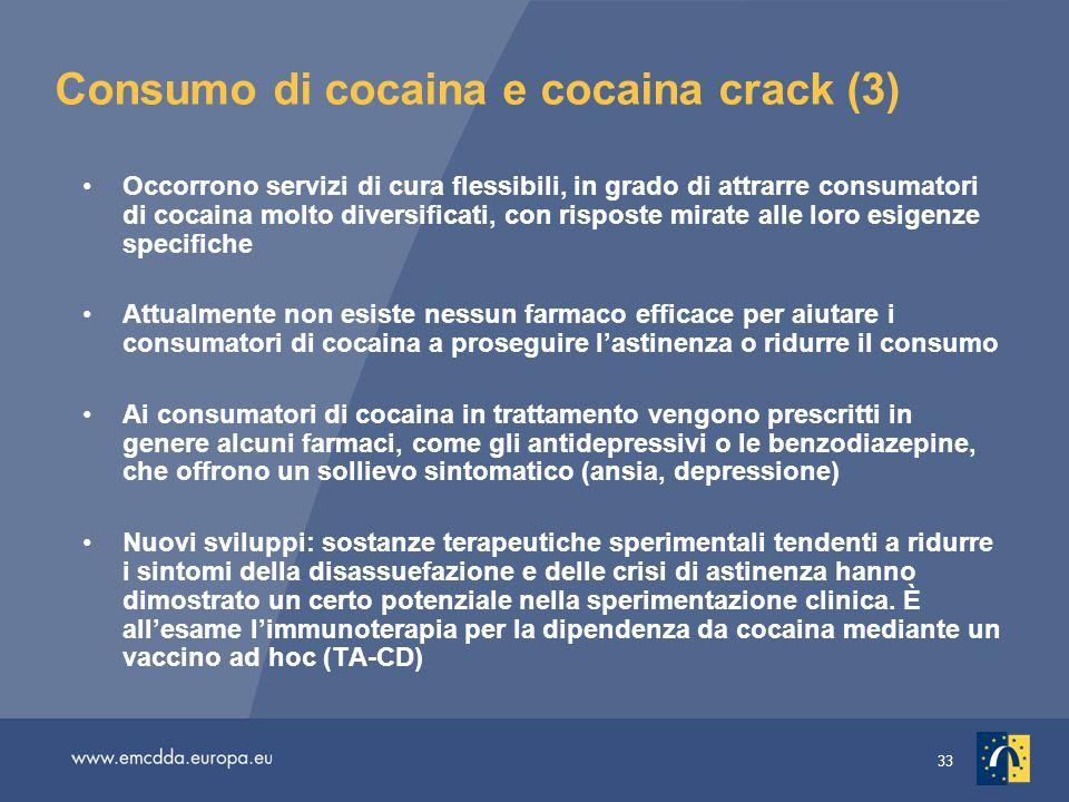 33 Consumo di cocaina e cocaina crack (3) Occorrono servizi di cura flessibili, in grado di attrarre consumatori di cocaina molto diversificati, con risposte mirate alle loro esigenze specifiche Attualmente non esiste nessun farmaco efficace per aiutare i consumatori di cocaina a proseguire lastinenza o ridurre il consumo Ai consumatori di cocaina in trattamento vengono prescritti in genere alcuni farmaci, come gli antidepressivi o le benzodiazepine, che offrono un sollievo sintomatico (ansia, depressione) Nuovi sviluppi: sostanze terapeutiche sperimentali tendenti a ridurre i sintomi della disassuefazione e delle crisi di astinenza hanno dimostrato un certo potenziale nella sperimentazione clinica.