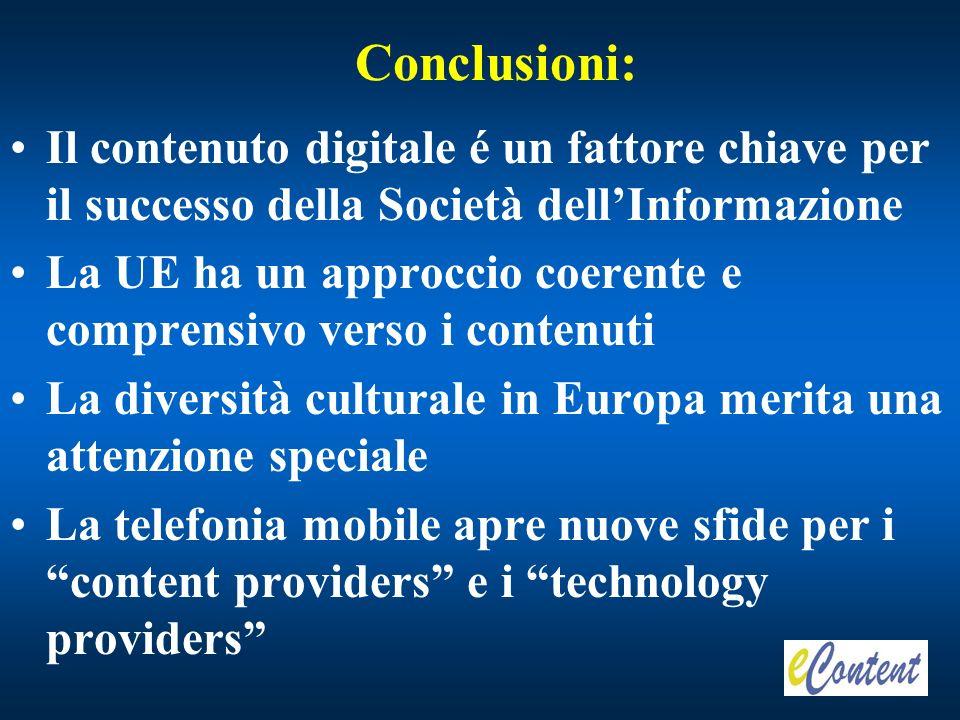 Conclusioni: Il contenuto digitale é un fattore chiave per il successo della Società dellInformazione La UE ha un approccio coerente e comprensivo verso i contenuti La diversità culturale in Europa merita una attenzione speciale La telefonia mobile apre nuove sfide per i content providers e i technology providers
