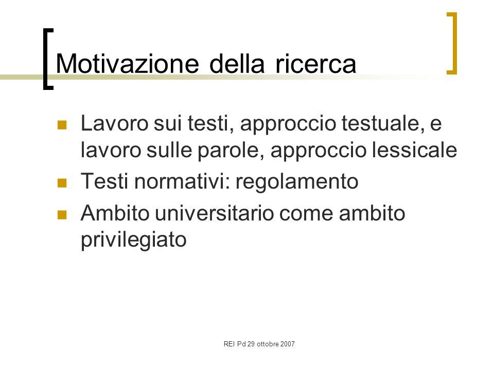 REI Pd 29 ottobre 2007 Motivazione della ricerca Lavoro sui testi, approccio testuale, e lavoro sulle parole, approccio lessicale Testi normativi: regolamento Ambito universitario come ambito privilegiato