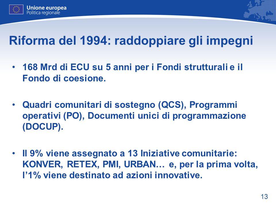 13 Riforma del 1994: raddoppiare gli impegni 168 Mrd di ECU su 5 anni per i Fondi strutturali e il Fondo di coesione. Quadri comunitari di sostegno (Q