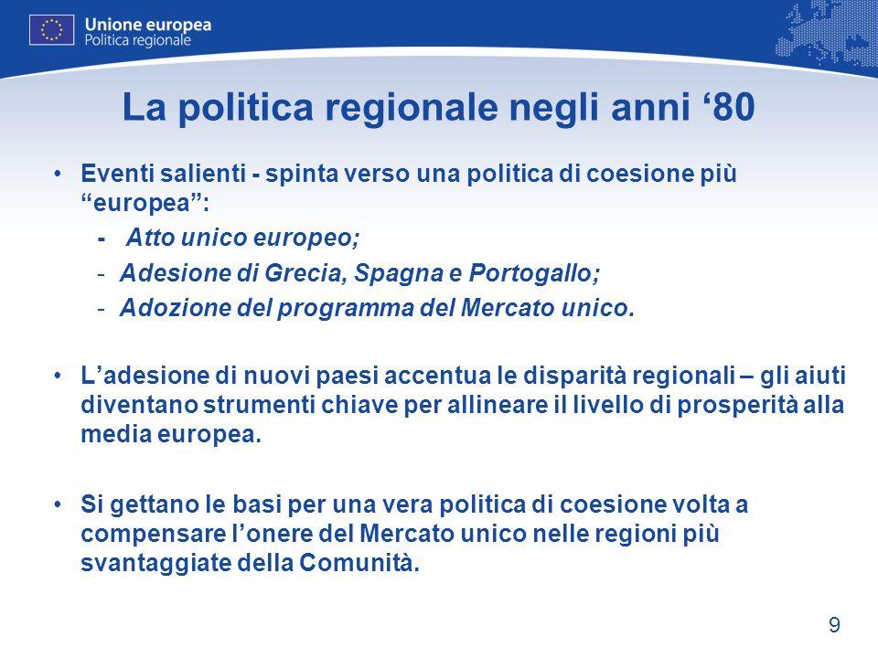 9 La politica regionale negli anni 80 Eventi salienti - spinta verso una politica di coesione più europea: - Atto unico europeo; -Adesione di Grecia,
