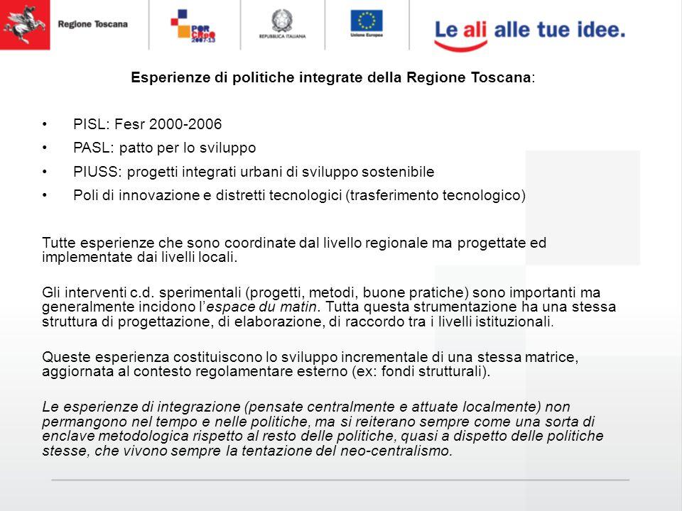 Esperienze di politiche integrate della Regione Toscana: PISL: Fesr 2000-2006 PASL: patto per lo sviluppo PIUSS: progetti integrati urbani di sviluppo sostenibile Poli di innovazione e distretti tecnologici (trasferimento tecnologico) Tutte esperienze che sono coordinate dal livello regionale ma progettate ed implementate dai livelli locali.
