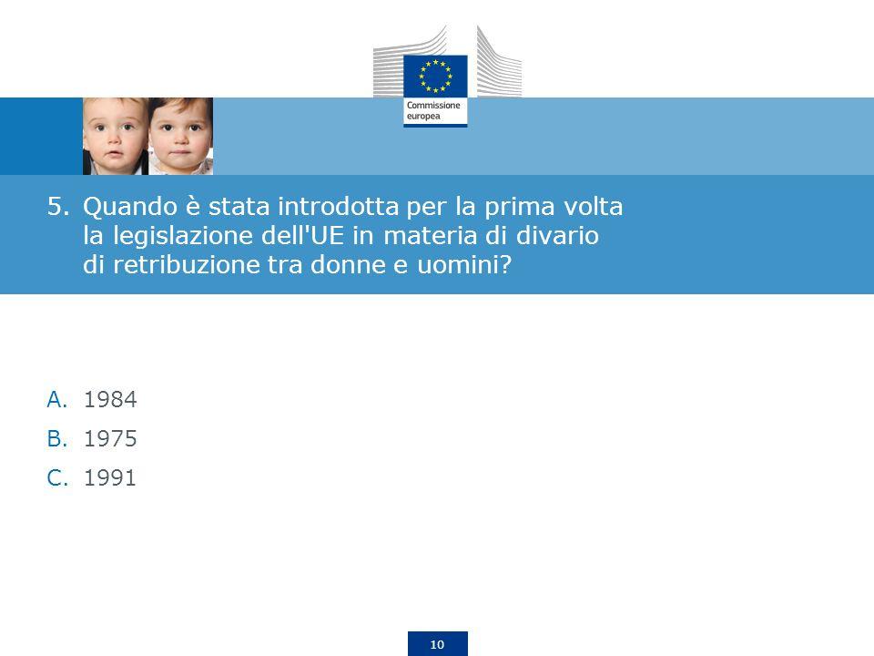 10 5.Quando è stata introdotta per la prima volta la legislazione dell'UE in materia di divario di retribuzione tra donne e uomini? A.1984 B.1975 C.19