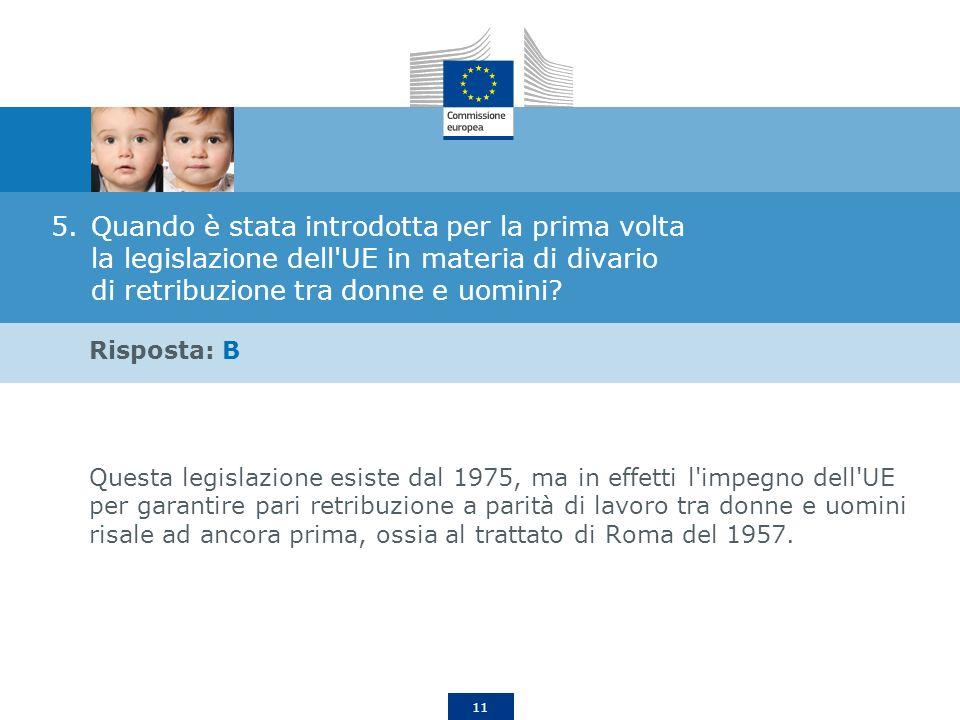 11 5.Quando è stata introdotta per la prima volta la legislazione dell'UE in materia di divario di retribuzione tra donne e uomini? Risposta: B Questa