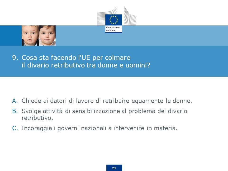 24 9.Cosa sta facendo l'UE per colmare il divario retributivo tra donne e uomini? A.Chiede ai datori di lavoro di retribuire equamente le donne. B.Svo
