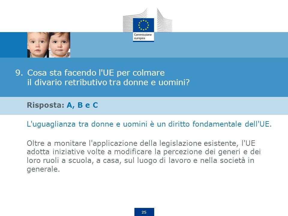 25 9.Cosa sta facendo l'UE per colmare il divario retributivo tra donne e uomini? Risposta: A, B e C L'uguaglianza tra donne e uomini è un diritto fon