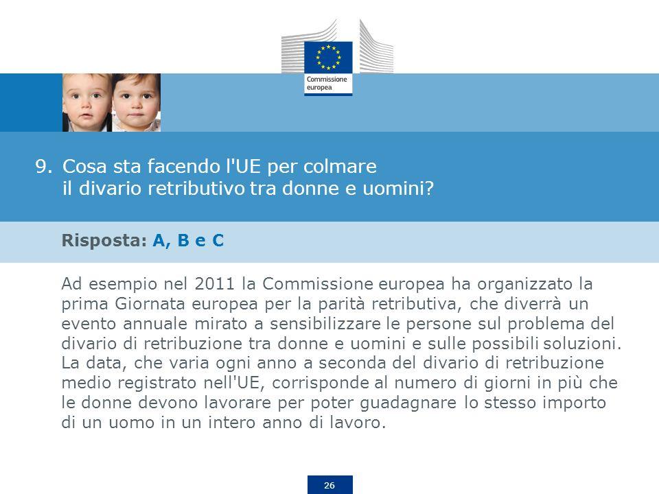 26 9.Cosa sta facendo l'UE per colmare il divario retributivo tra donne e uomini? Risposta: A, B e C Ad esempio nel 2011 la Commissione europea ha org