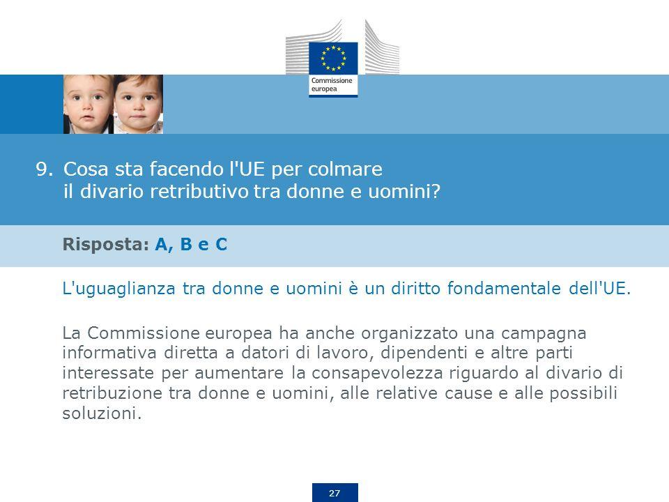 27 9.Cosa sta facendo l'UE per colmare il divario retributivo tra donne e uomini? Risposta: A, B e C L'uguaglianza tra donne e uomini è un diritto fon
