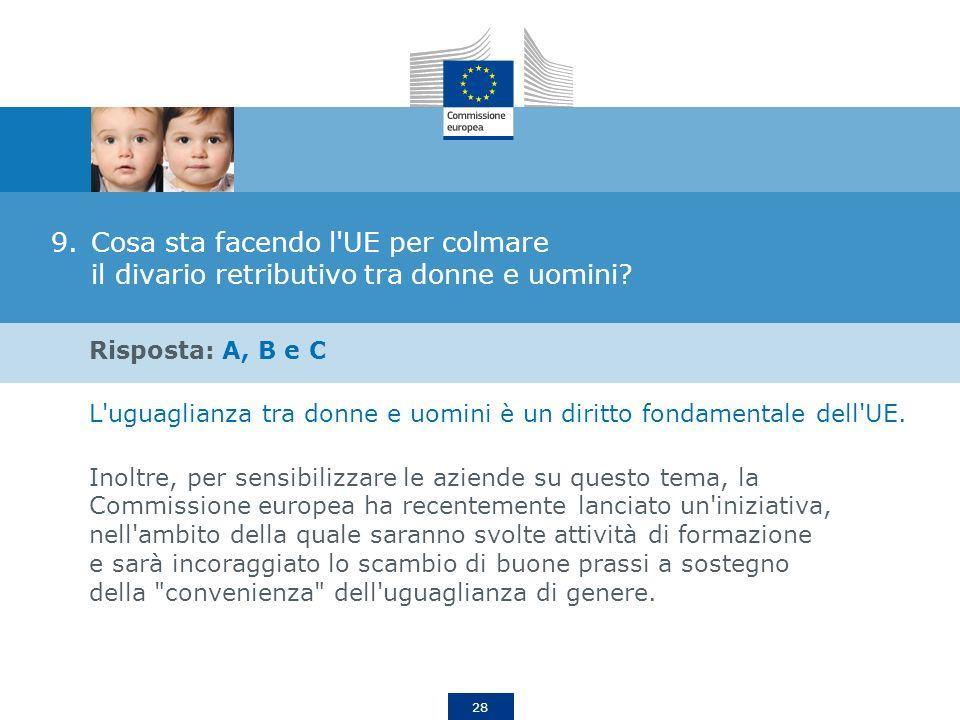 28 9.Cosa sta facendo l'UE per colmare il divario retributivo tra donne e uomini? Risposta: A, B e C L'uguaglianza tra donne e uomini è un diritto fon