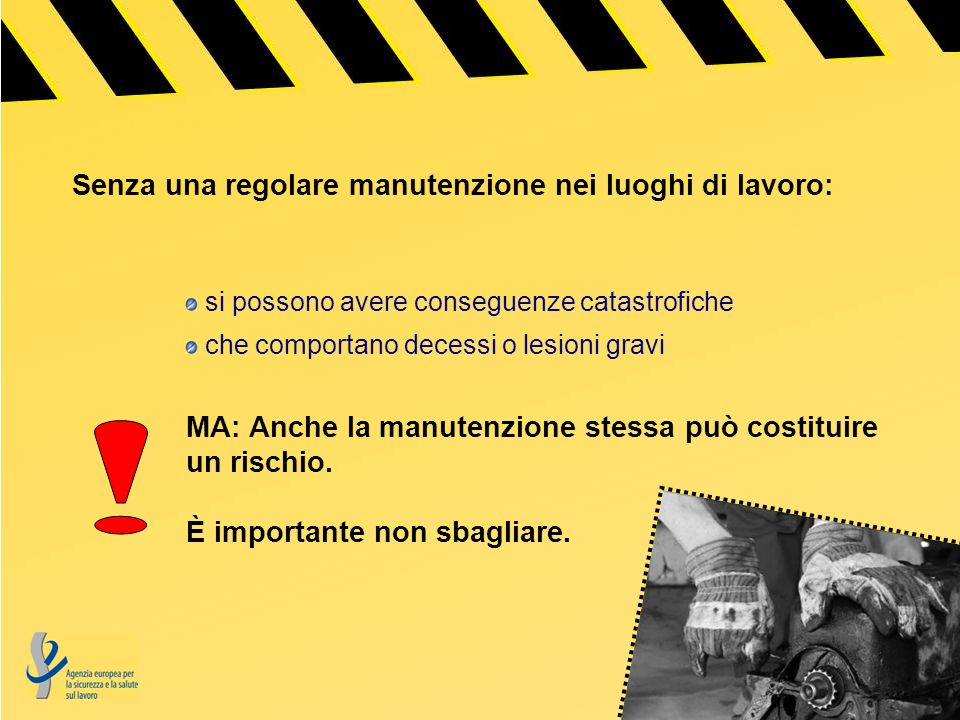 Senza una regolare manutenzione nei luoghi di lavoro: si possono avere conseguenze catastrofiche che comportano decessi o lesioni gravi MA: Anche la manutenzione stessa può costituire un rischio.