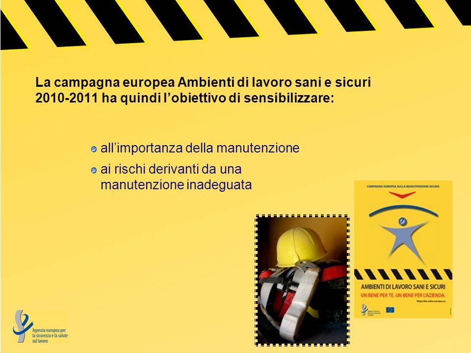 La campagna europea Ambienti di lavoro sani e sicuri 2010-2011 ha quindi lobiettivo di sensibilizzare: allimportanza della manutenzione ai rischi derivanti da una manutenzione inadeguata