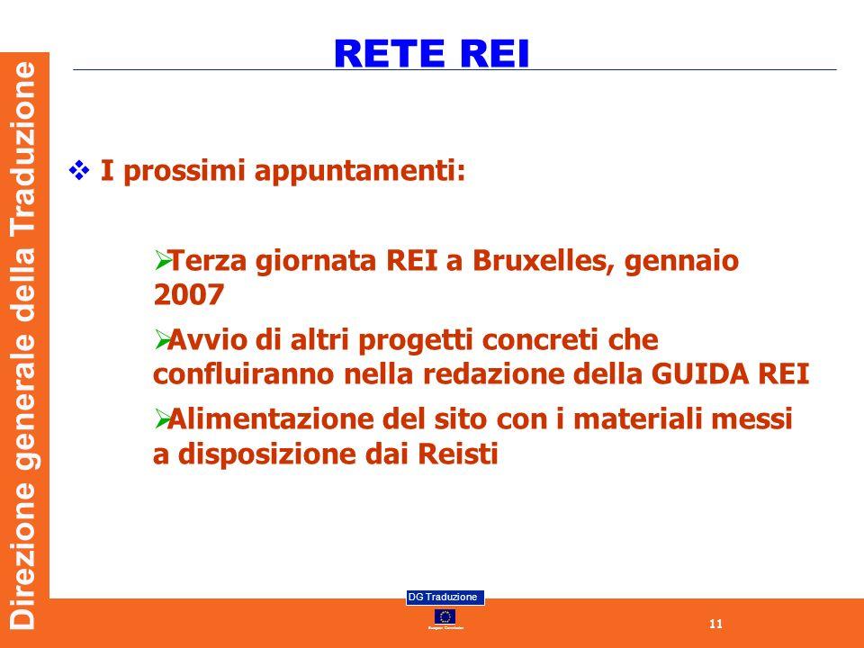 11 European Commission DG Traduzione Direzione generale della Traduzione RETE REI I prossimi appuntamenti: Terza giornata REI a Bruxelles, gennaio 2007 Avvio di altri progetti concreti che confluiranno nella redazione della GUIDA REI Alimentazione del sito con i materiali messi a disposizione dai Reisti