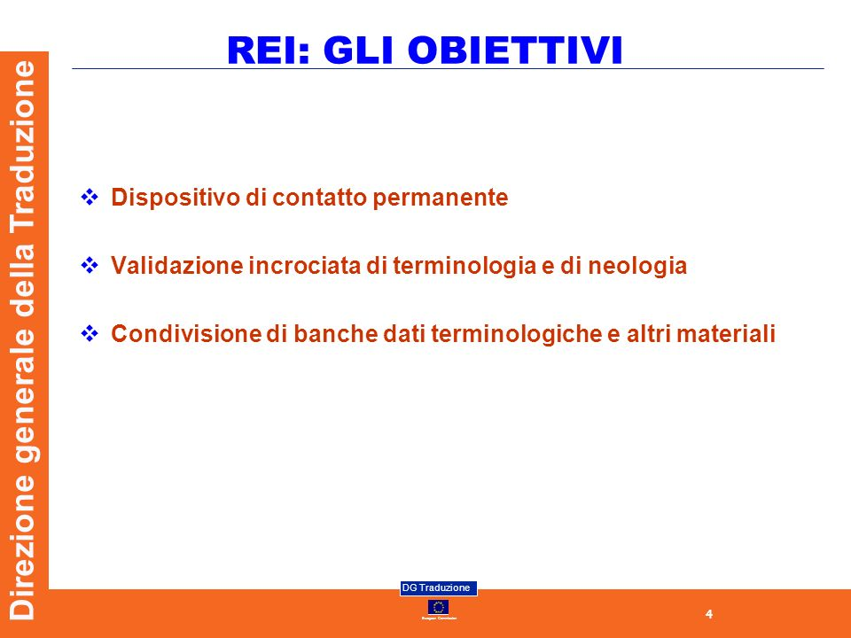 4 European Commission DG Traduzione Direzione generale della Traduzione REI: GLI OBIETTIVI Dispositivo di contatto permanente Validazione incrociata di terminologia e di neologia Condivisione di banche dati terminologiche e altri materiali
