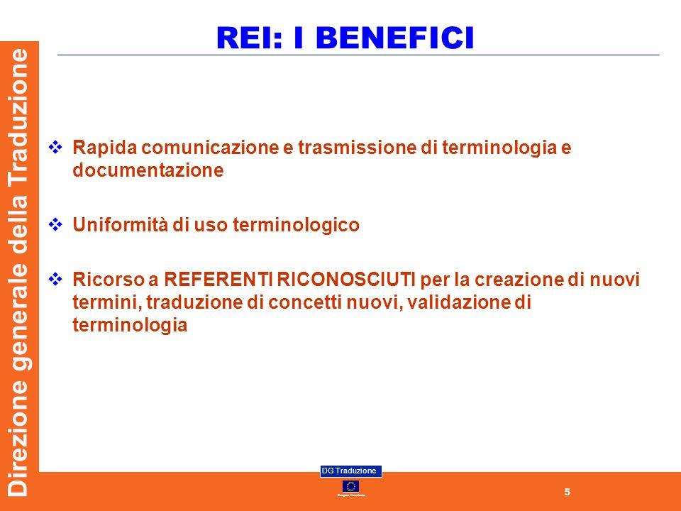 5 European Commission DG Traduzione Direzione generale della Traduzione REI: I BENEFICI Rapida comunicazione e trasmissione di terminologia e documentazione Uniformità di uso terminologico Ricorso a REFERENTI RICONOSCIUTI per la creazione di nuovi termini, traduzione di concetti nuovi, validazione di terminologia