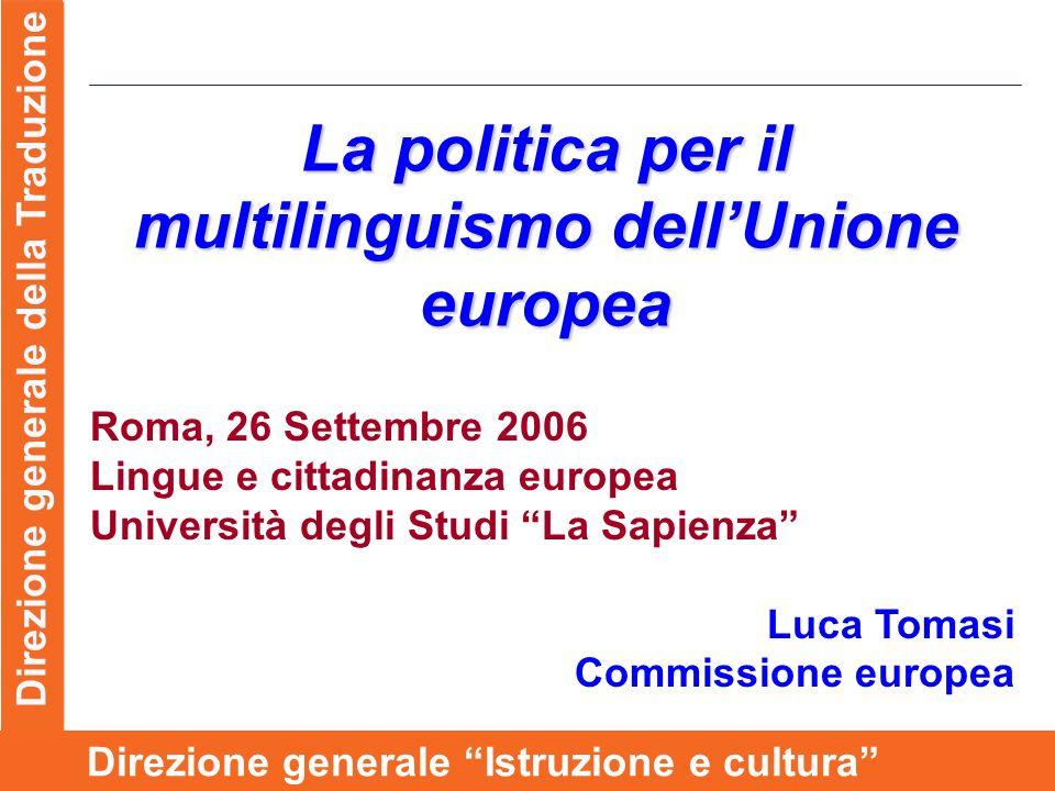 Direzione generale della Traduzione Direzione generale Istruzione e cultura La politica per il multilinguismo dellUnione europea Roma, 26 Settembre 2006 Lingue e cittadinanza europea Università degli Studi La Sapienza Luca Tomasi Commissione europea