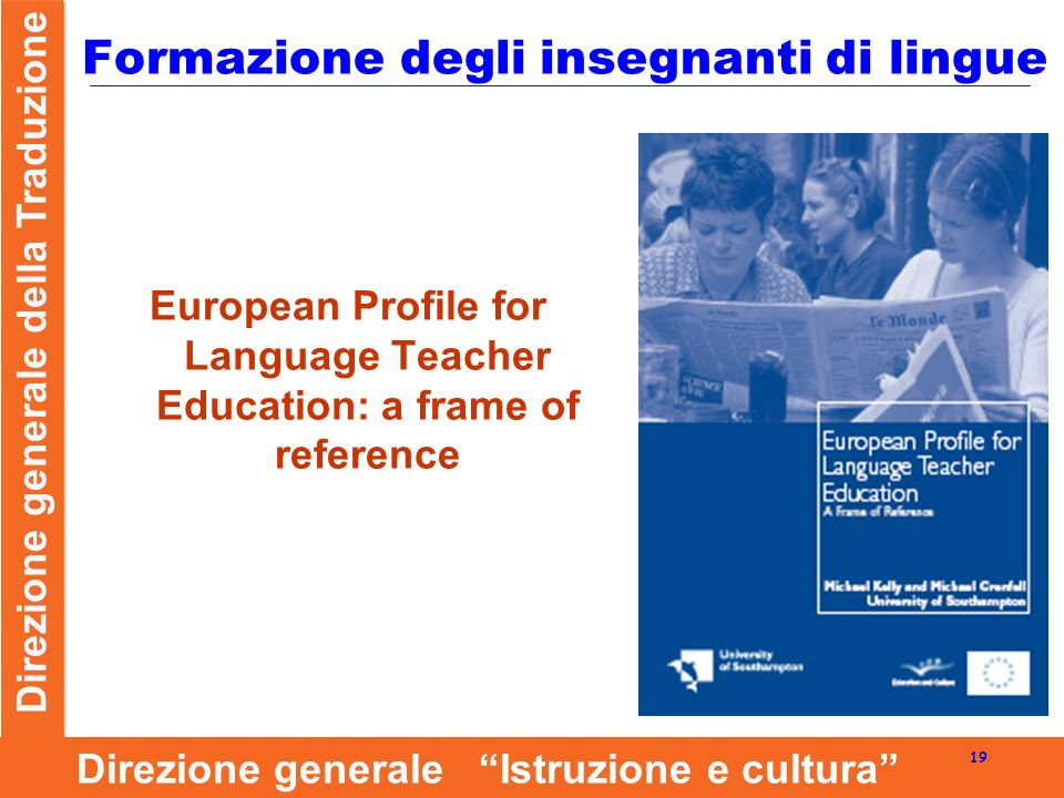Direzione generale della Traduzione 19 Direzione generale Istruzione e cultura Formazione degli insegnanti di lingue European Profile for Language Teacher Education: a frame of reference