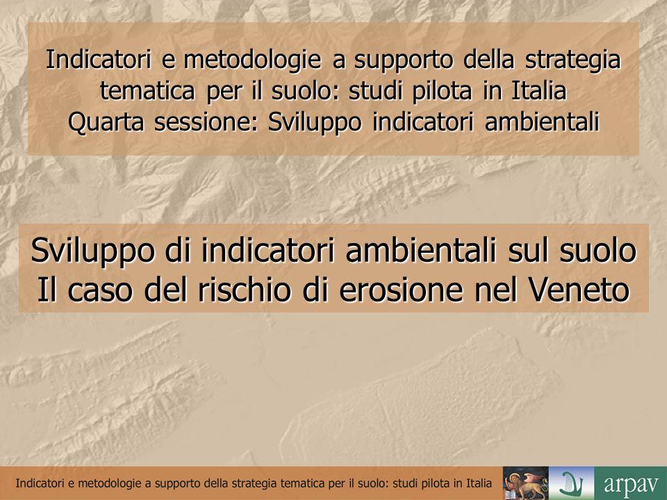 Indicatori e metodologie a supporto della strategia tematica per il suolo: studi pilota in Italia Quarta sessione: Sviluppo indicatori ambientali Sviluppo di indicatori ambientali sul suolo Il caso del rischio di erosione nel Veneto