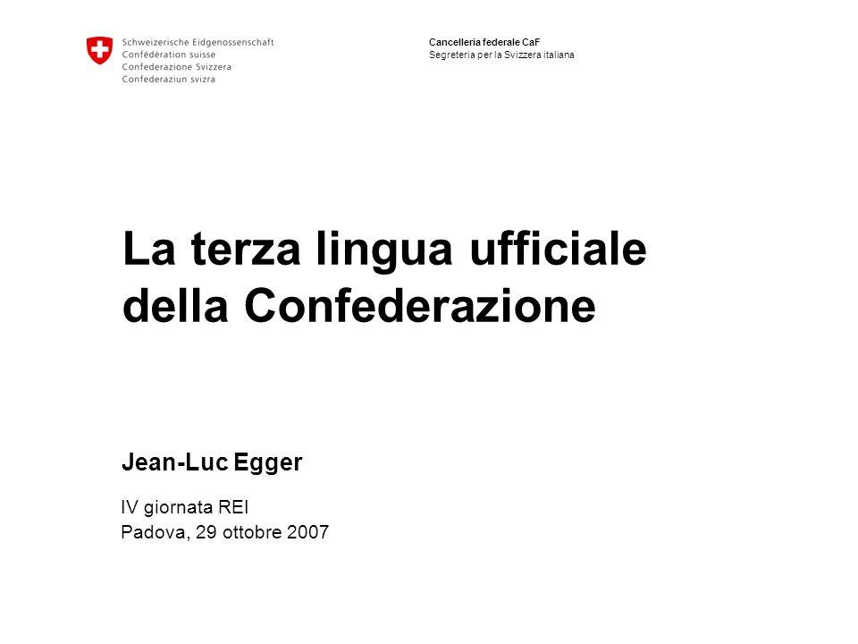 Cancelleria federale CaF Segreteria per la Svizzera italiana La terza lingua ufficiale della Confederazione Jean-Luc Egger IV giornata REI Padova, 29