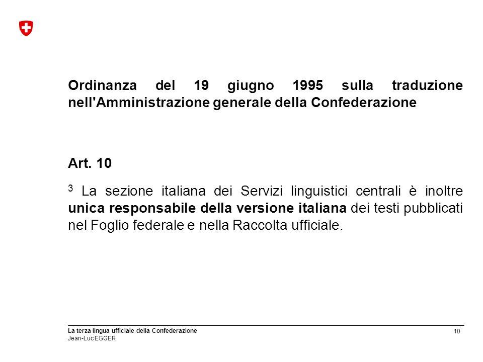 10 La terza lingua ufficiale della Confederazione Jean-Luc EGGER Ordinanza del 19 giugno 1995 sulla traduzione nell'Amministrazione generale della Con