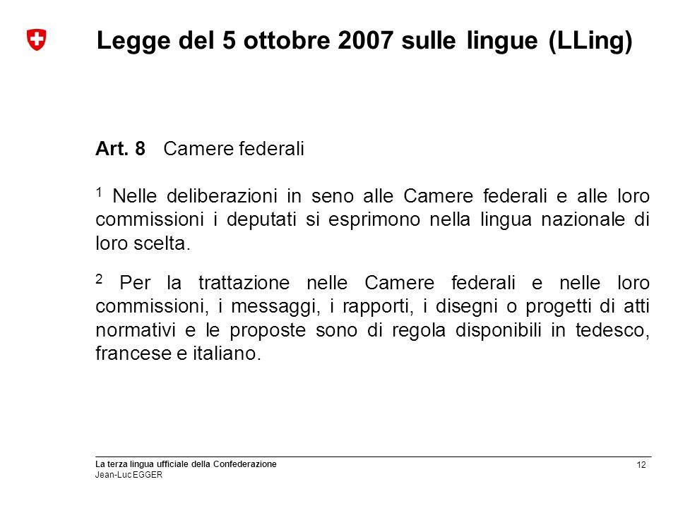 12 La terza lingua ufficiale della Confederazione Jean-Luc EGGER Legge del 5 ottobre 2007 sulle lingue (LLing) Art. 8Camere federali 1 Nelle deliberaz