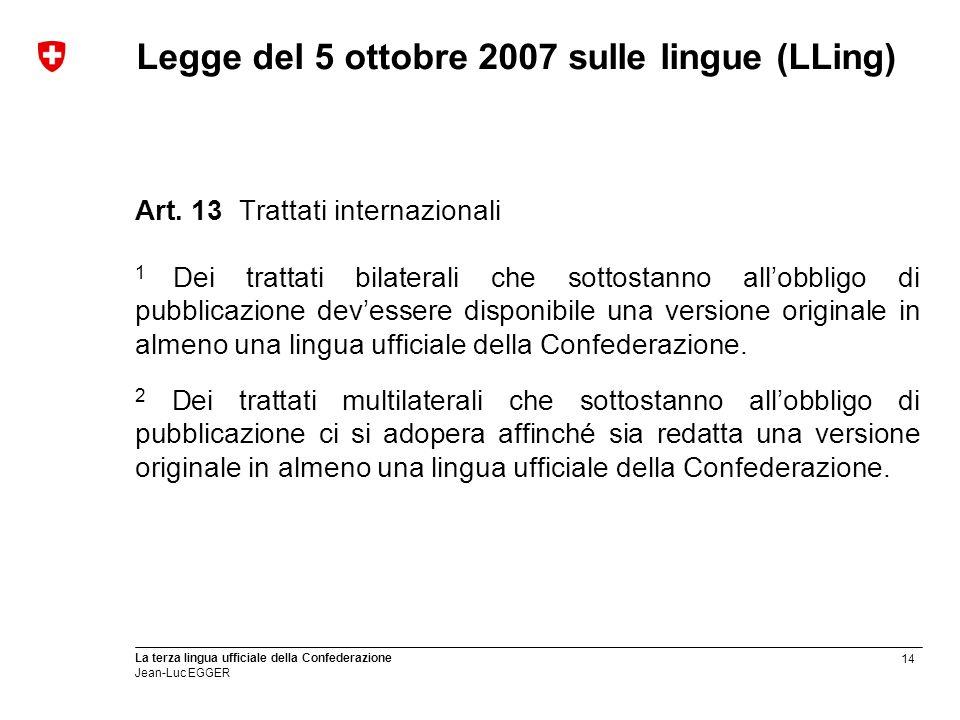 14 La terza lingua ufficiale della Confederazione Jean-Luc EGGER Legge del 5 ottobre 2007 sulle lingue (LLing) Art. 13Trattati internazionali 1 Dei tr