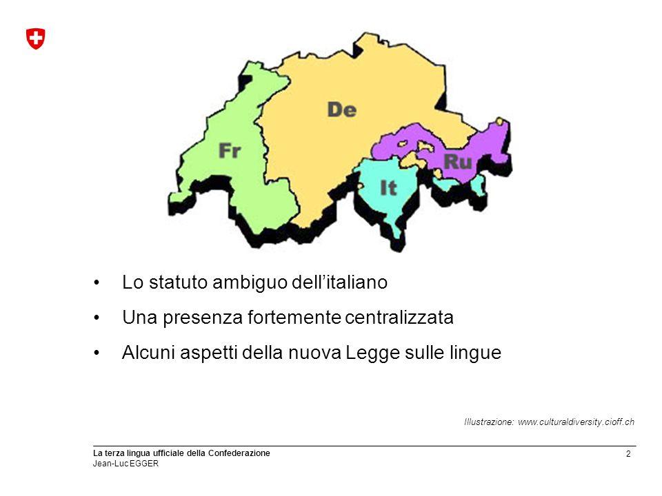 2 La terza lingua ufficiale della Confederazione Jean-Luc EGGER Lo statuto ambiguo dellitaliano Una presenza fortemente centralizzata Alcuni aspetti d