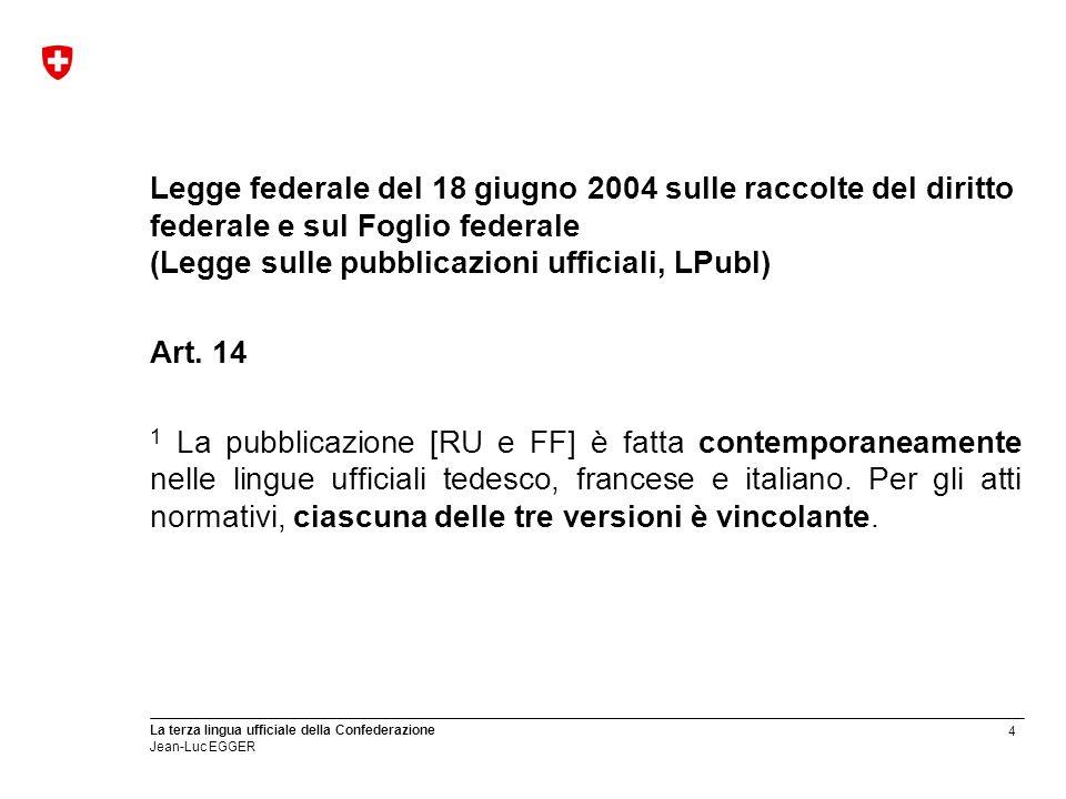 4 La terza lingua ufficiale della Confederazione Jean-Luc EGGER Legge federale del 18 giugno 2004 sulle raccolte del diritto federale e sul Foglio fed