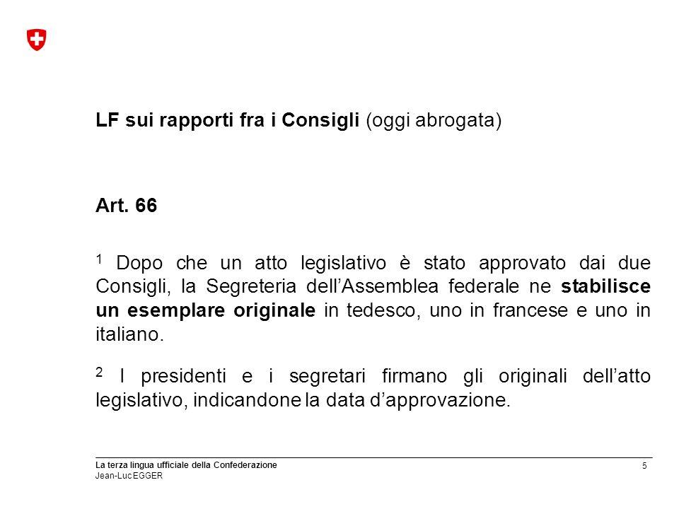 5 La terza lingua ufficiale della Confederazione Jean-Luc EGGER LF sui rapporti fra i Consigli (oggi abrogata) Art. 66 1 Dopo che un atto legislativo