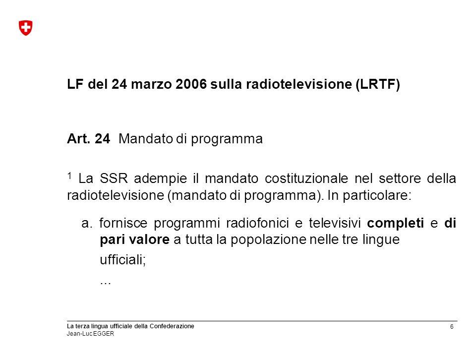 6 La terza lingua ufficiale della Confederazione Jean-Luc EGGER LF del 24 marzo 2006 sulla radiotelevisione (LRTF) Art. 24Mandato di programma 1 La SS