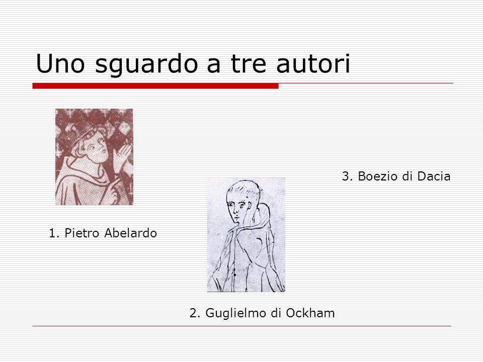 Uno sguardo a tre autori 1. Pietro Abelardo 2. Guglielmo di Ockham 3. Boezio di Dacia