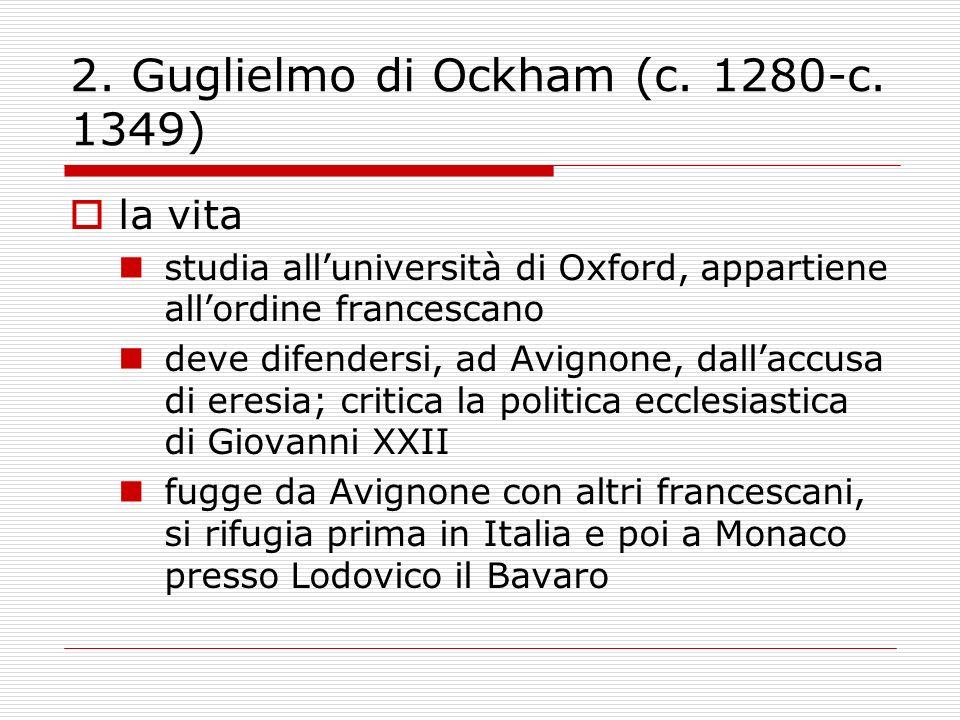 2. Guglielmo di Ockham (c. 1280-c. 1349) la vita studia alluniversità di Oxford, appartiene allordine francescano deve difendersi, ad Avignone, dallac