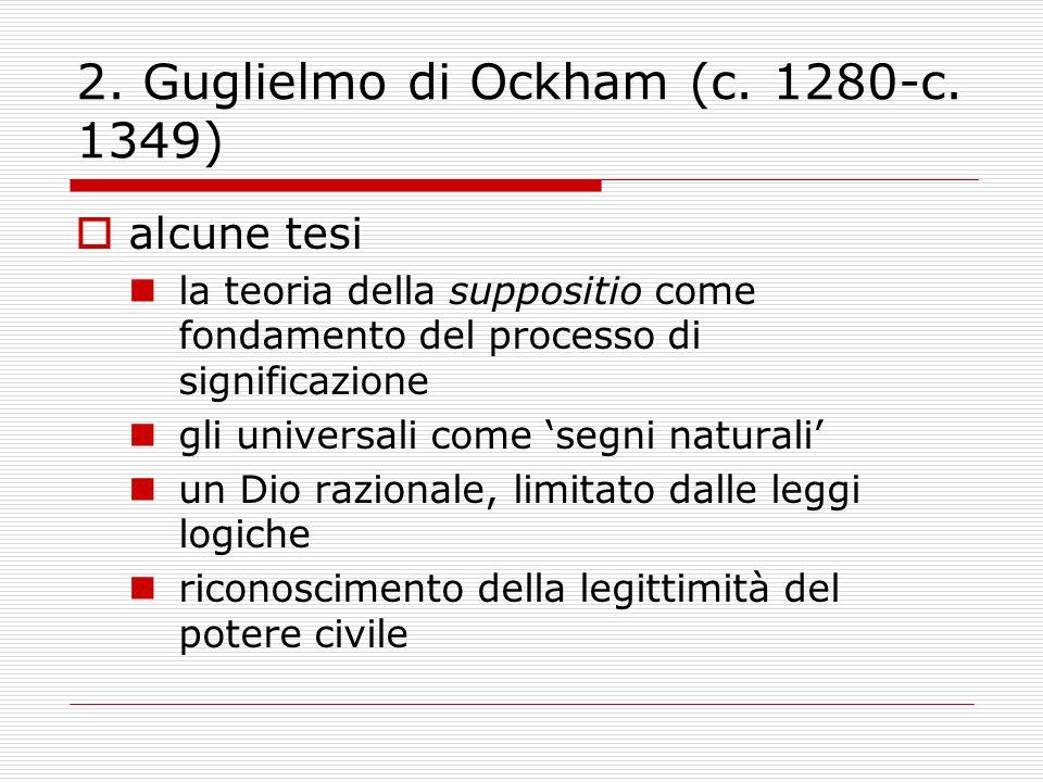 2. Guglielmo di Ockham (c. 1280-c. 1349) alcune tesi la teoria della suppositio come fondamento del processo di significazione gli universali come seg