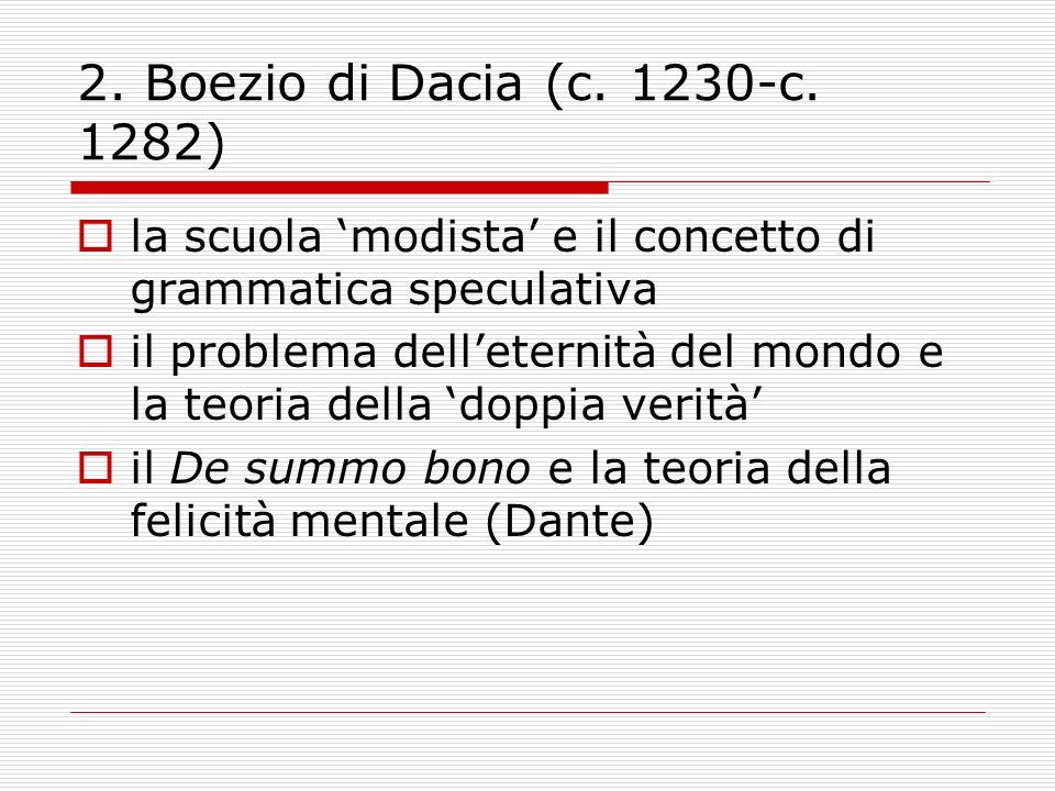 2. Boezio di Dacia (c. 1230-c. 1282) la scuola modista e il concetto di grammatica speculativa il problema delleternità del mondo e la teoria della do