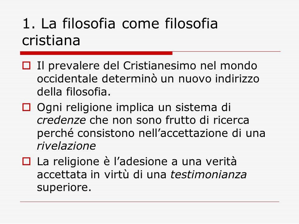 1. La filosofia come filosofia cristiana Il prevalere del Cristianesimo nel mondo occidentale determinò un nuovo indirizzo della filosofia. Ogni relig