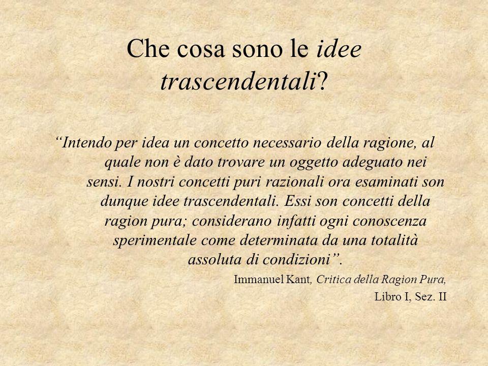 Che cosa sono le idee trascendentali? Intendo per idea un concetto necessario della ragione, al quale non è dato trovare un oggetto adeguato nei sensi