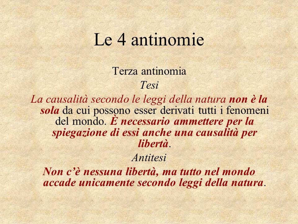 Le 4 antinomie Terza antinomia Tesi La causalità secondo le leggi della natura non è la sola da cui possono esser derivati tutti i fenomeni del mondo.