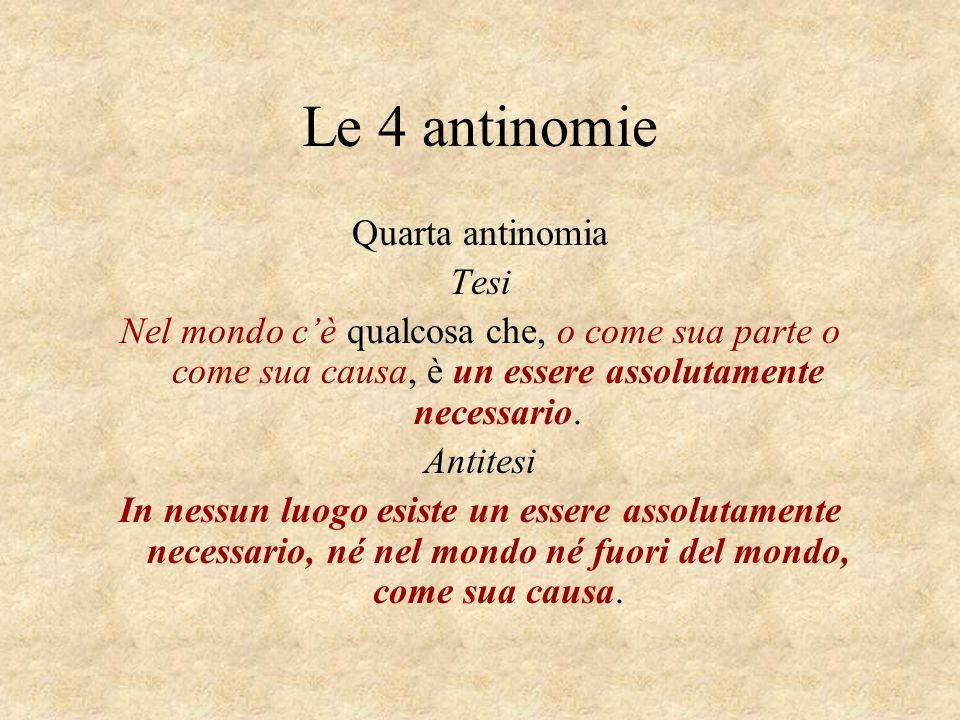 Le 4 antinomie Quarta antinomia Tesi Nel mondo cè qualcosa che, o come sua parte o come sua causa, è un essere assolutamente necessario. Antitesi In n