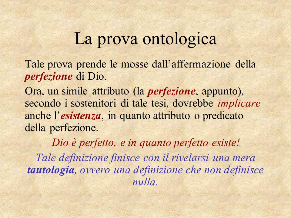 La prova ontologica Tale prova prende le mosse dallaffermazione della perfezione di Dio. Ora, un simile attributo (la perfezione, appunto), secondo i