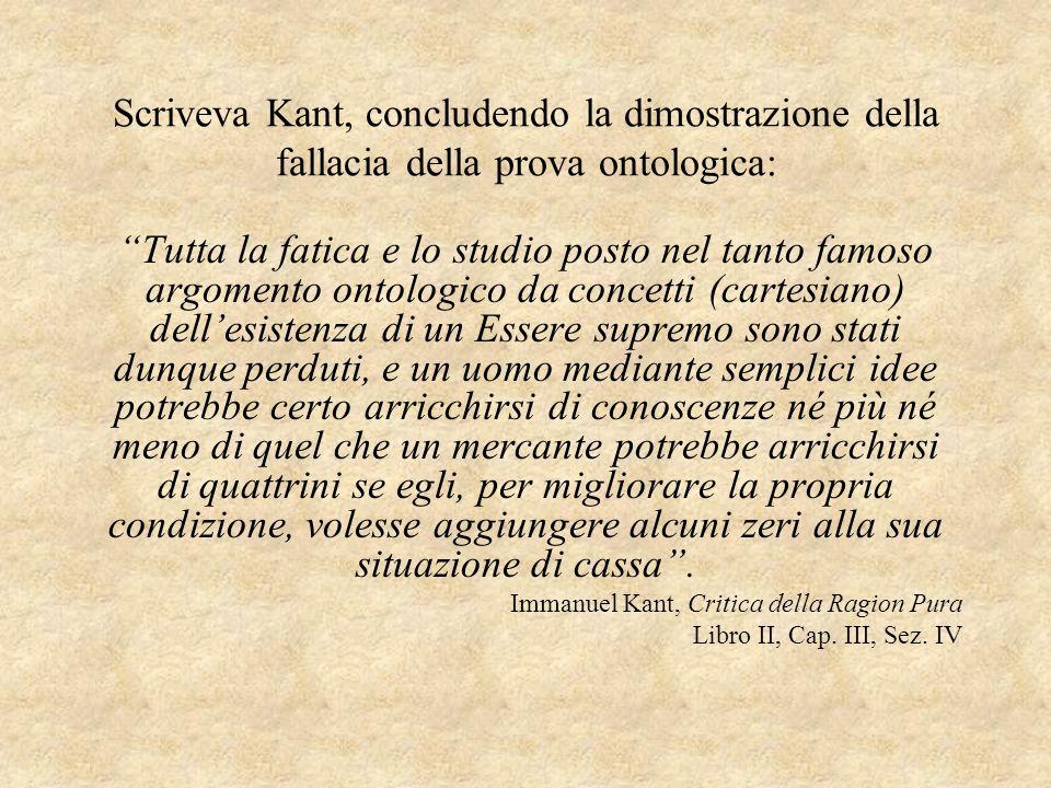 Scriveva Kant, concludendo la dimostrazione della fallacia della prova ontologica: Tutta la fatica e lo studio posto nel tanto famoso argomento ontolo