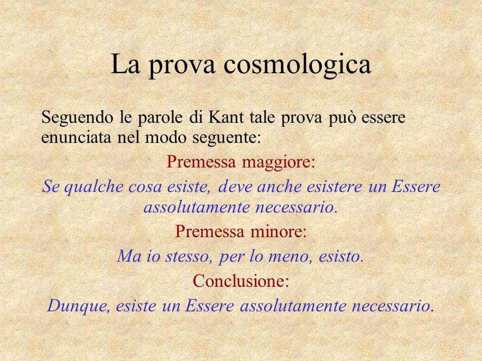 La prova cosmologica Seguendo le parole di Kant tale prova può essere enunciata nel modo seguente: Premessa maggiore: Se qualche cosa esiste, deve anc